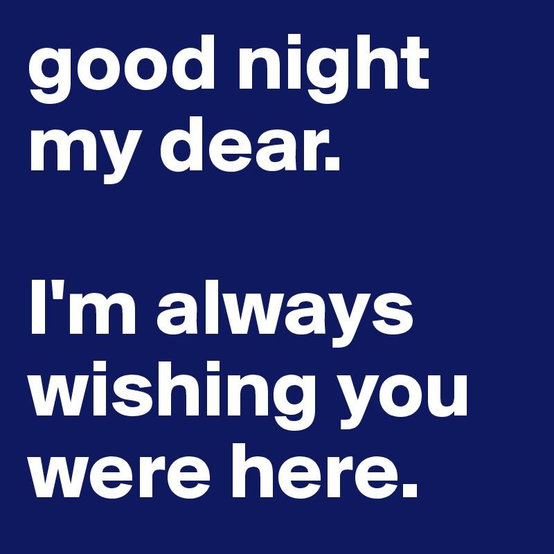 good night my dear.  I'm always wishing you were here.