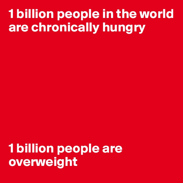 1 billion people in the world are chronically hungry         1 billion people are overweight