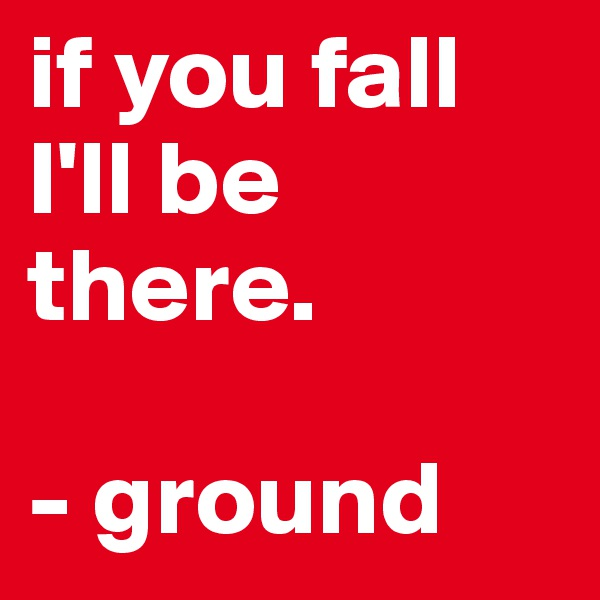 if you fall I'll be there.   - ground