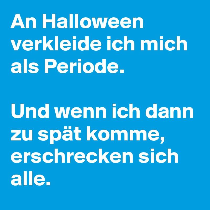 An Halloween verkleide ich mich als Periode.  Und wenn ich dann zu spät komme, erschrecken sich alle.