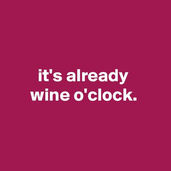 it's already       wine o'clock.