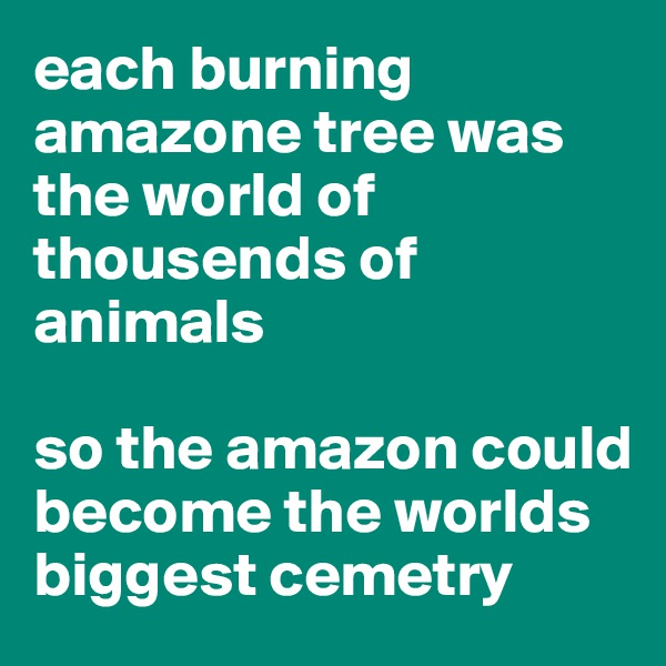 each burning amazone tree was the world of thousends of animals  so the amazon could become the worlds biggest cemetry