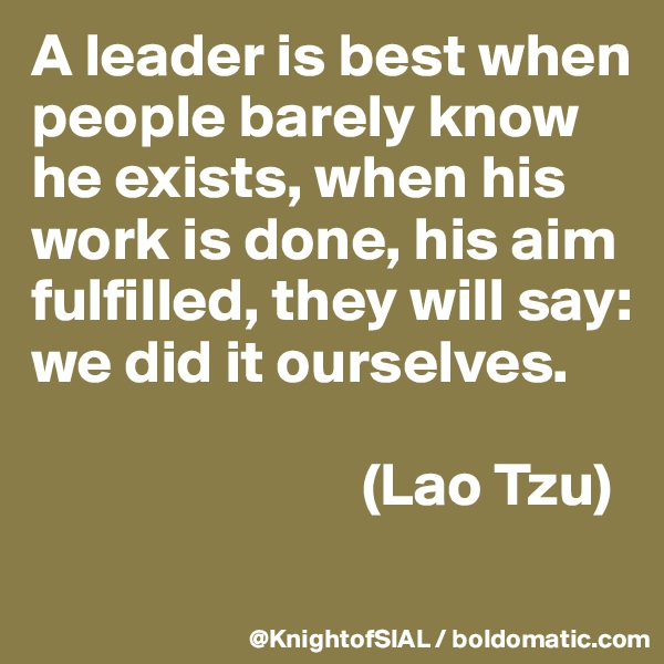A leader is best when people barely know he exists, when his work is done, his aim fulfilled, they will say: we did it ourselves.                             (Lao Tzu)