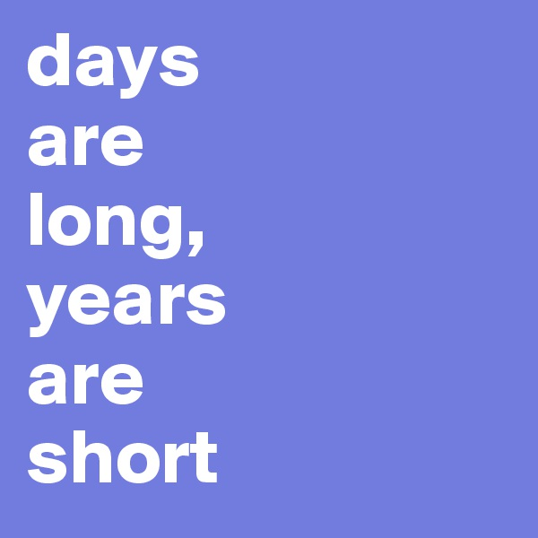 days  are  long, years  are  short
