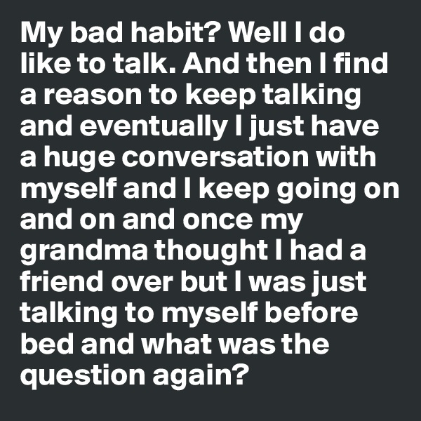 My bad habit? Well I do like to talk. And then I find a reason to keep talking and eventually I just have a huge conversation with myself and I keep going on and on and once my grandma thought I had a friend over but I was just talking to myself before bed and what was the question again?