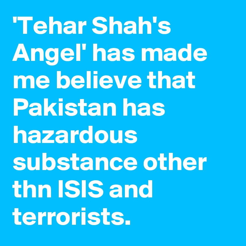 'Tehar Shah's Angel' has made me believe that Pakistan has hazardous substance other thn ISIS and terrorists.