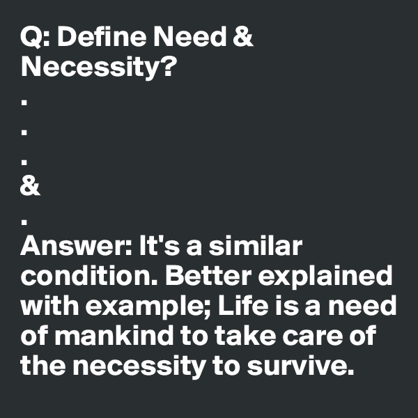 Q: Define Need & Necessity? . . . & . Answer: It's a similar condition. Better explained with example; Life is a need of mankind to take care of the necessity to survive.