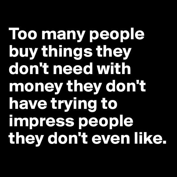 Too many people buy things they don't need with money they don't have trying to impress people they don't even like.