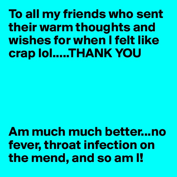 To all my friends who sent their warm thoughts and wishes for when I felt like crap lol.....THANK YOU      Am much much better...no fever, throat infection on the mend, and so am I!
