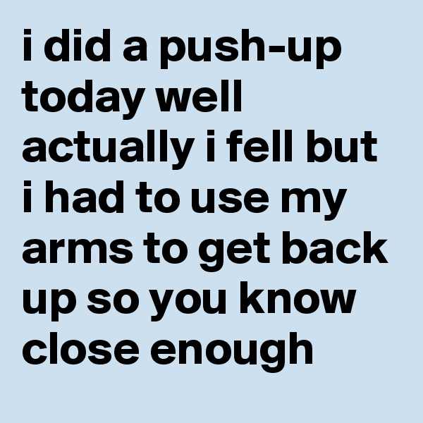 i did a push-up today well actually i fell but i had to use my arms to get back up so you know close enough