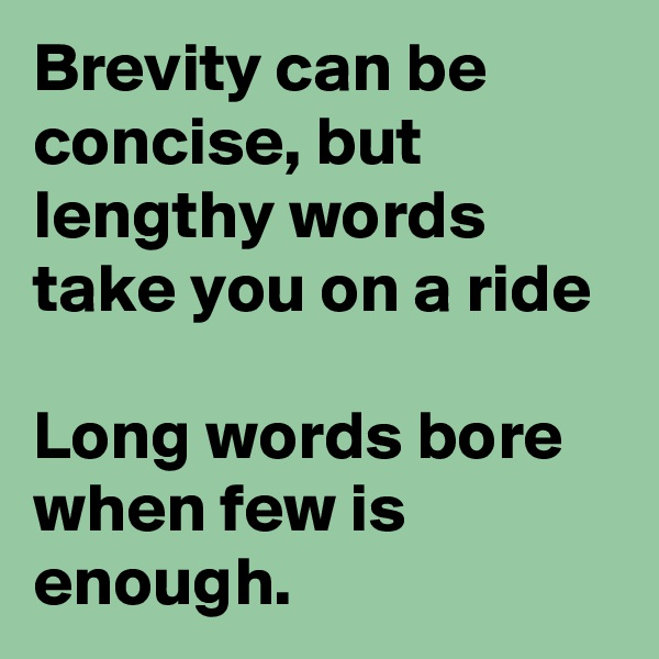 Brevity can be concise, but lengthy words take you on a ride  Long words bore when few is enough.