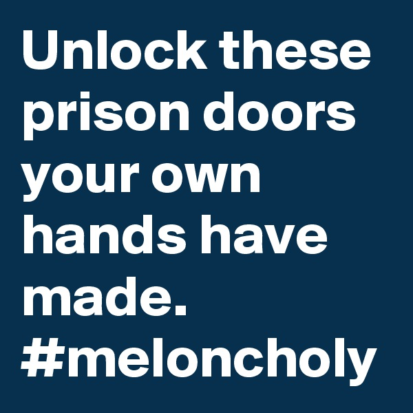 Unlock these prison doors your own hands have made. #meloncholy