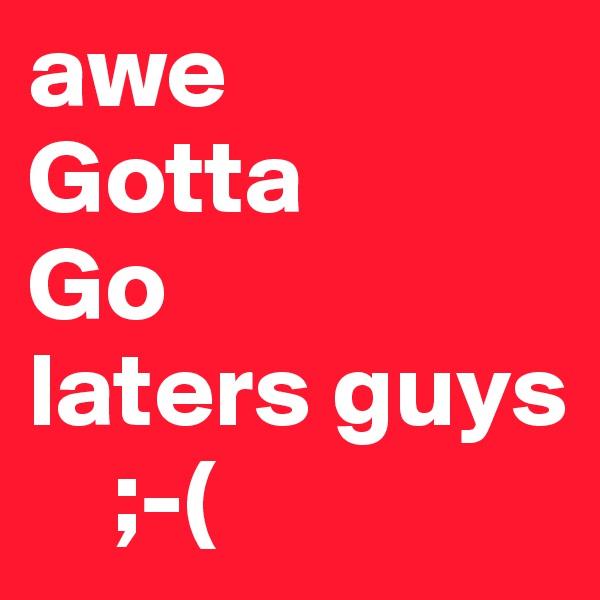 awe Gotta Go laters guys      ;-(