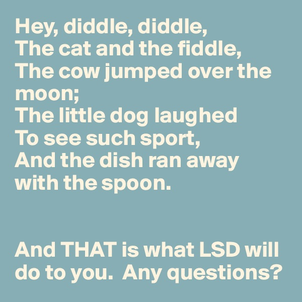 Hey, diddle, diddle, The cat and the fiddle, The cow jumped over the moon; The little dog laughed To see such sport, And the dish ran away with the spoon.   And THAT is what LSD will do to you.  Any questions?