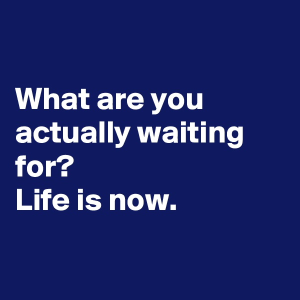 What are you actually waiting for?  Life is now.