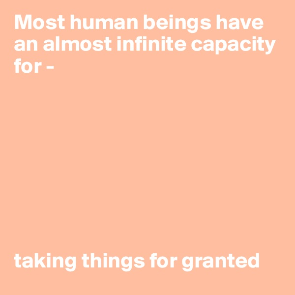 Most human beings have an almost infinite capacity for -          taking things for granted