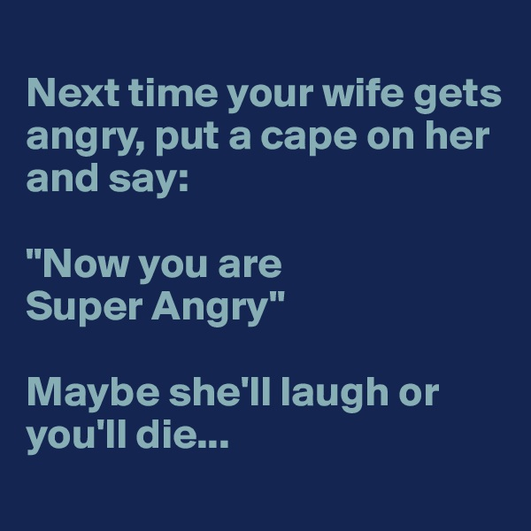 """Next time your wife gets angry, put a cape on her and say:  """"Now you are Super Angry""""  Maybe she'll laugh or you'll die..."""