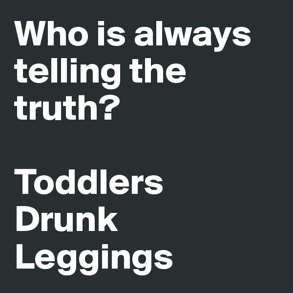 Who is always telling the truth?  Toddlers Drunk Leggings