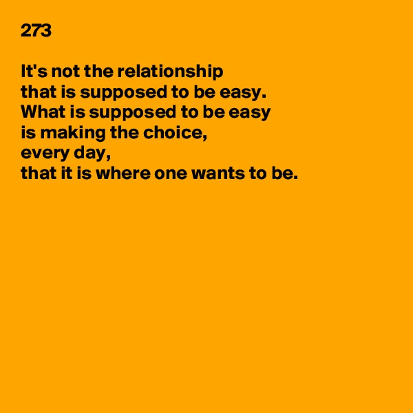 273  It's not the relationship that is supposed to be easy. What is supposed to be easy is making the choice, every day, that it is where one wants to be.