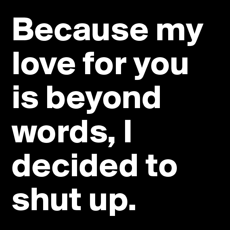 Because my love for you is beyond words, I decided to shut up.