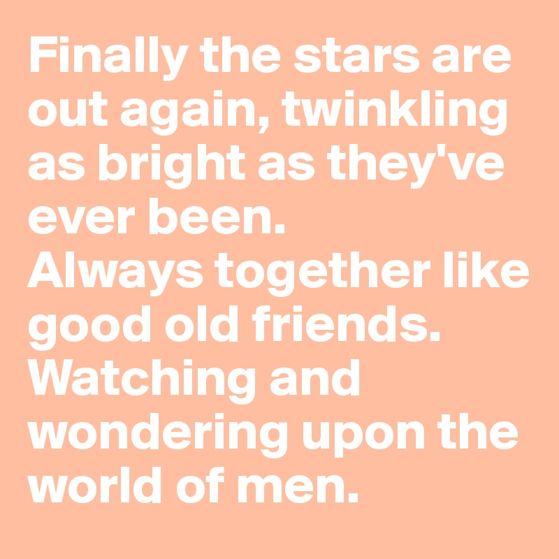 Finally the stars are out again, twinkling as bright as they've ever been.  Always together like good old friends. Watching and wondering upon the world of men.