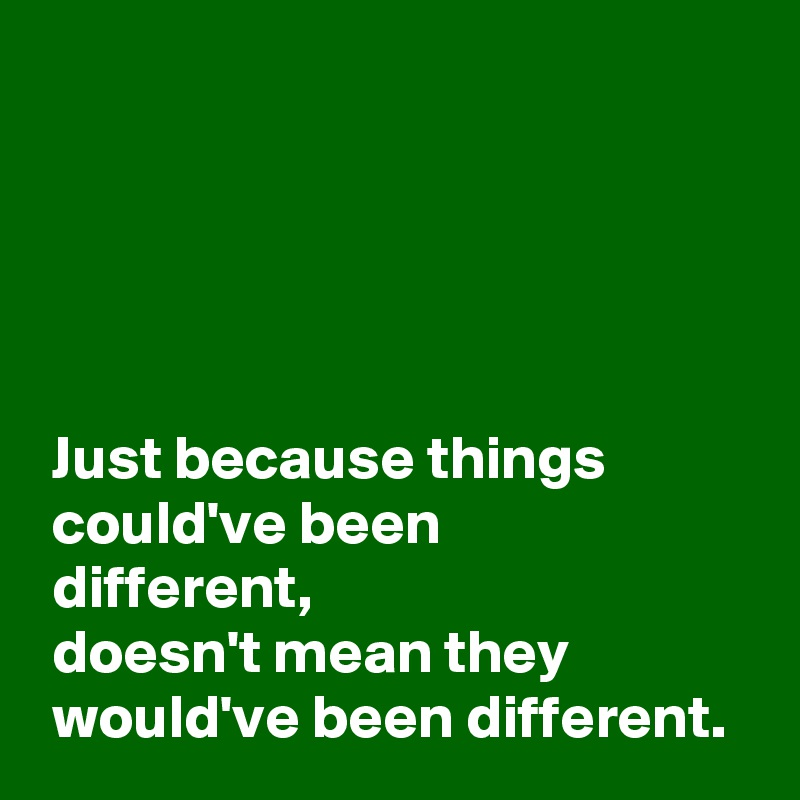 Just because things   could've been   different,  doesn't mean they   would've been different.