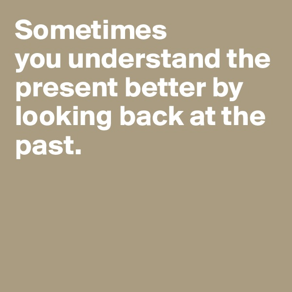 Sometimes  you understand the present better by looking back at the past.