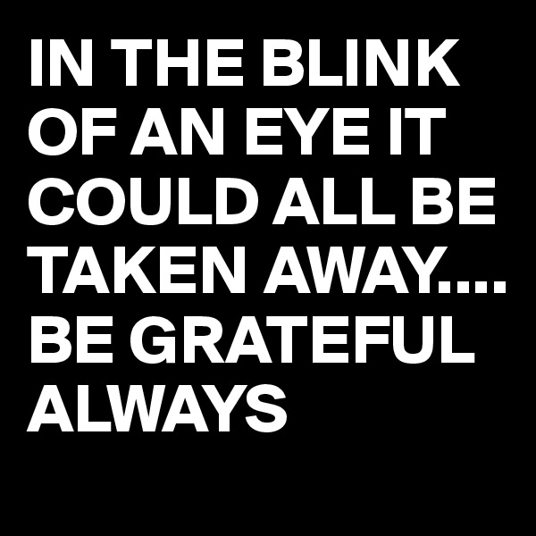 IN THE BLINK OF AN EYE IT COULD ALL BE TAKEN AWAY.... BE GRATEFUL ALWAYS