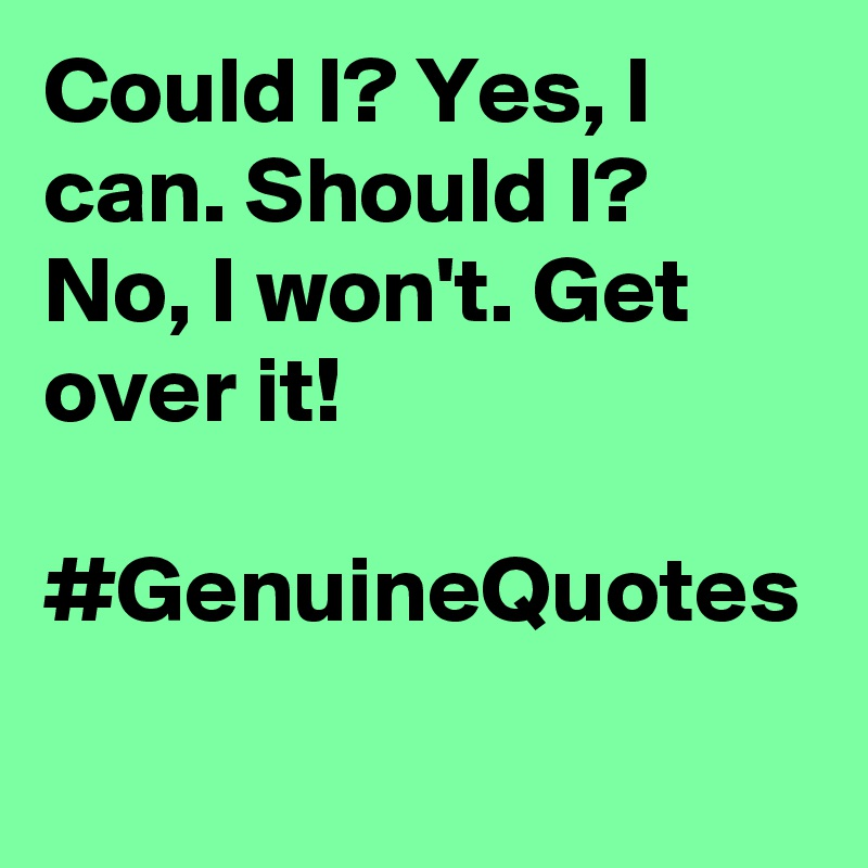 Could I? Yes, I can. Should I? No, I won't. Get over it!   #GenuineQuotes