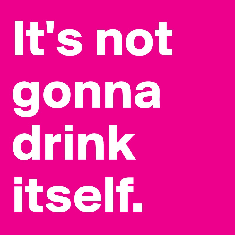 It's not gonna drink itself.