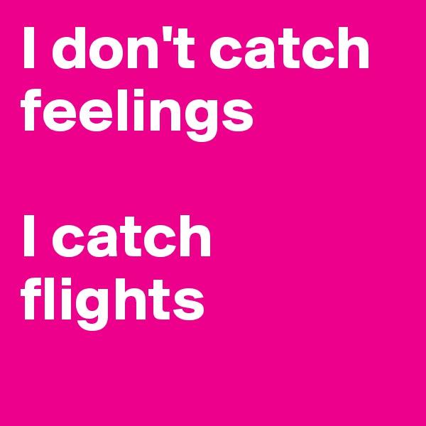 I don't catch feelings   I catch flights