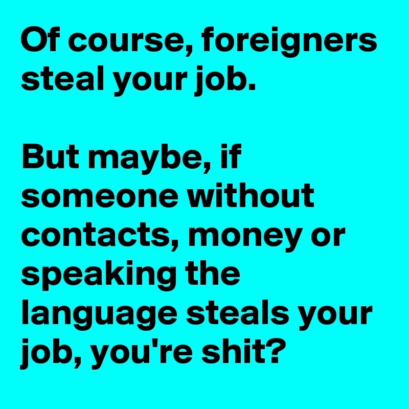 Of course, foreigners steal your job.  But maybe, if someone without contacts, money or speaking the language steals your job, you're shit?