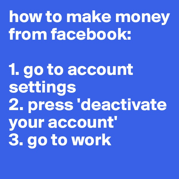 how to make money from facebook:  1. go to account settings 2. press 'deactivate your account' 3. go to work