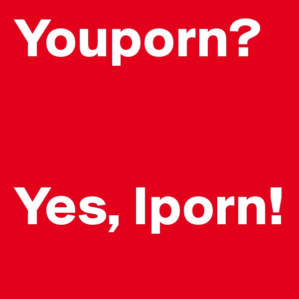 Youporn?   Yes, Iporn!