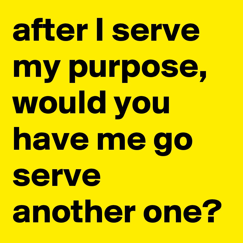 after I serve my purpose, would you have me go serve another one?