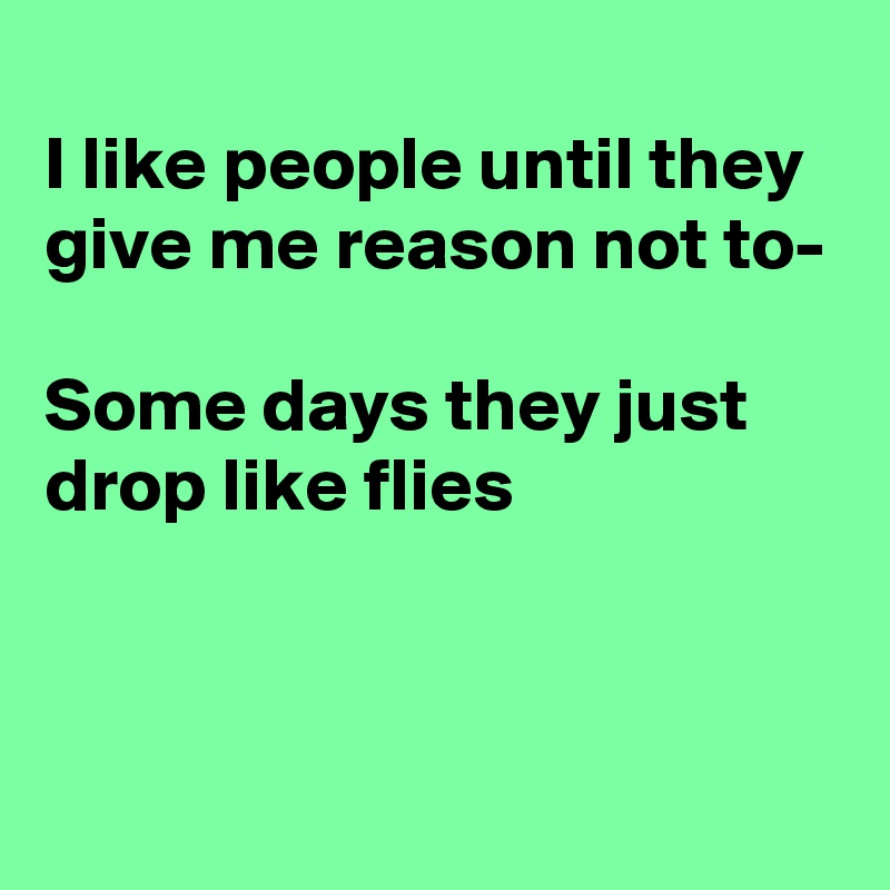 I like people until they give me reason not to-  Some days they just drop like flies