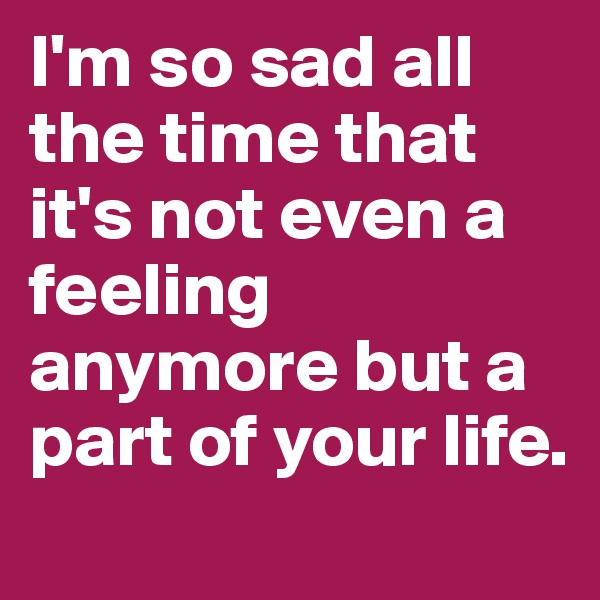 I'm so sad all the time that it's not even a feeling anymore but a part of your life.