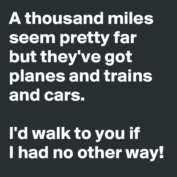 A thousand miles seem pretty far but they've got planes and trains and cars.  I'd walk to you if  I had no other way!
