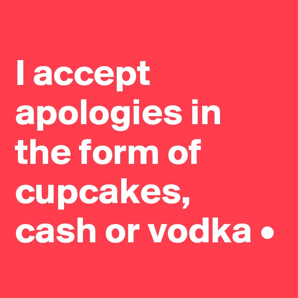 I accept apologies in the form of cupcakes, cash or vodka •