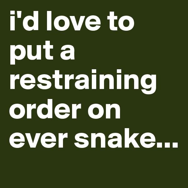i'd love to put a restraining order on ever snake...