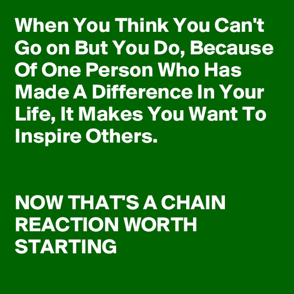 When You Think You Can't Go on But You Do, Because Of One Person Who Has Made A Difference In Your Life, It Makes You Want To Inspire Others.   NOW THAT'S A CHAIN REACTION WORTH STARTING