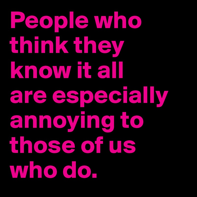 People Who Think They Know It All Are Especially Annoying
