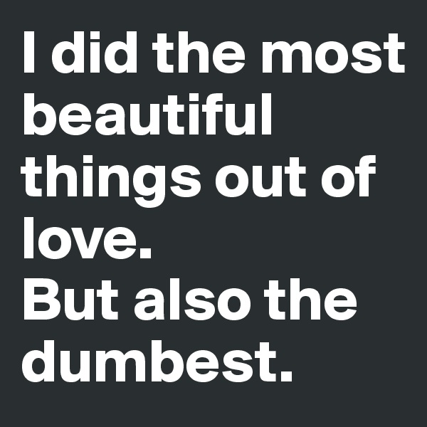 I did the most beautiful things out of love.  But also the dumbest.