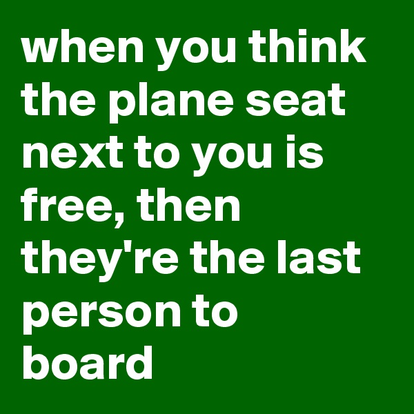 when you think the plane seat next to you is free, then they're the last person to board