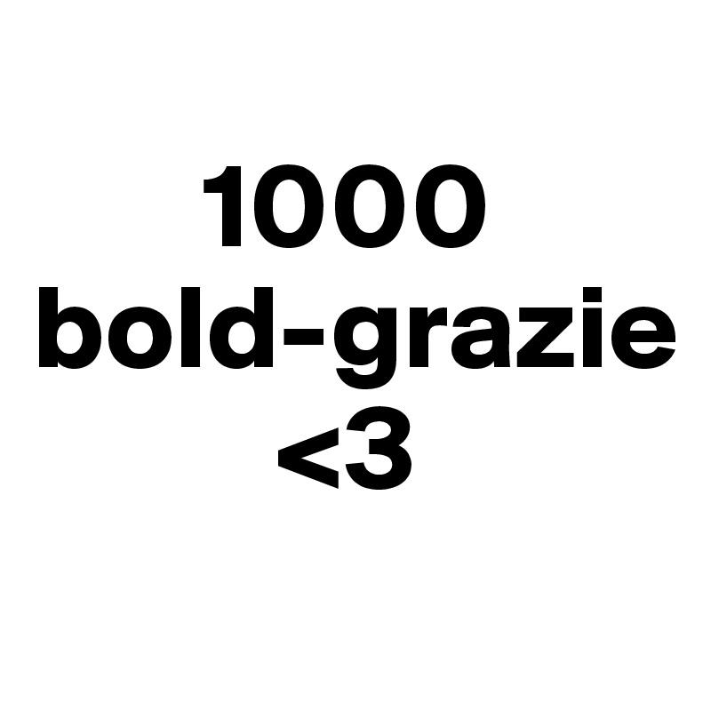 1000     bold-grazie           <3