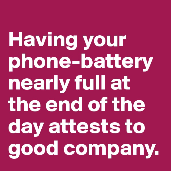 Having your phone-battery nearly full at the end of the day attests to good company.