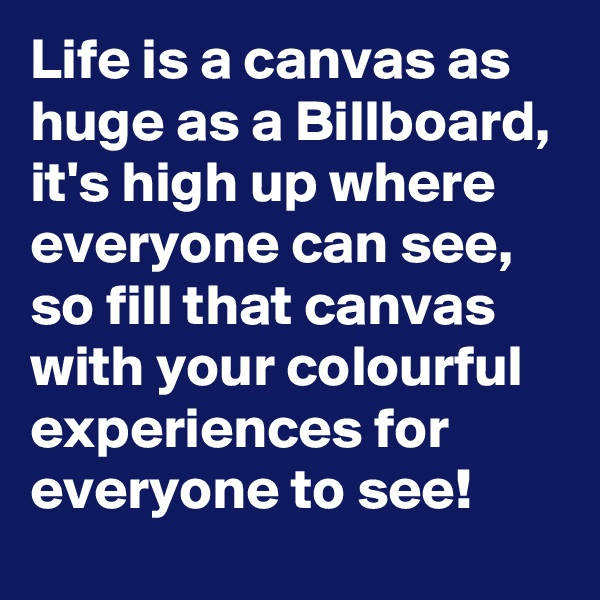 Life is a canvas as huge as a Billboard, it's high up where everyone can see, so fill that canvas with your colourful experiences for everyone to see!