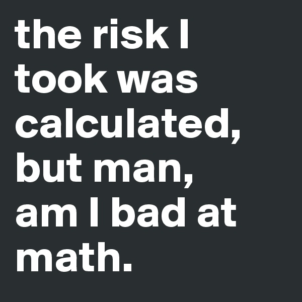 the risk I took was calculated, but man,  am I bad at math.