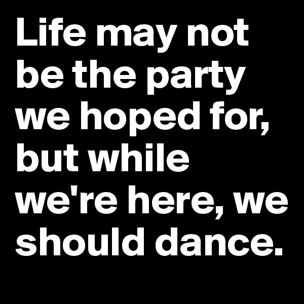 Life may not be the party we hoped for, but while we're here, we should dance.