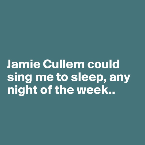 Jamie Cullem could sing me to sleep, any night of the week..
